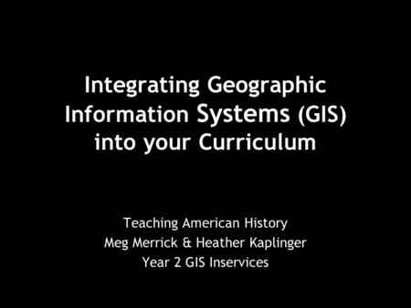 Integrating Geographic Information Systems (GIS) into your Curriculum Teaching American History Meg Merrick & Heather Kaplinger Year 2 GIS Inservices.