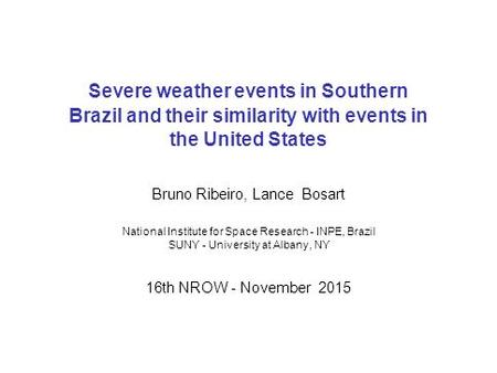 Severe weather events in Southern Brazil and their similarity with events in the United States Bruno Ribeiro, Lance Bosart National Institute for Space.