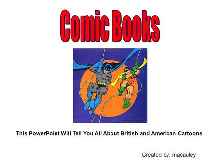 This PowerPoint Will Tell You All About British and American Cartoons Created by: macauley.