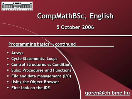 CompMathBSc, English 5 October 2006 Programming basics — continued  Arrays  Cycle Statements: Loops  Control Structures vs Conditions  Subs: Procedures.