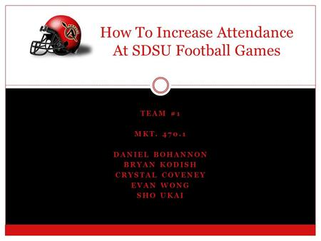 TEAM #1 MKT. 470.1 DANIEL BOHANNON BRYAN KODISH CRYSTAL COVENEY EVAN WONG SHO UKAI How To Increase Attendance At SDSU Football Games.