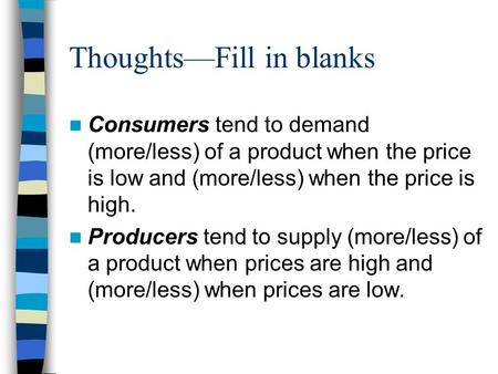 Thoughts—Fill in blanks Consumers tend to demand (more/less) of a product when the price is low and (more/less) when the price is high. Producers tend.