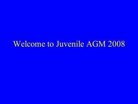 Welcome to Juvenile AGM 2008. Agenda Standing orders Minutes of 2007 AGM Secretary's Report Juvenile Chairman's Address. Elections. Club Chairrman's Address.