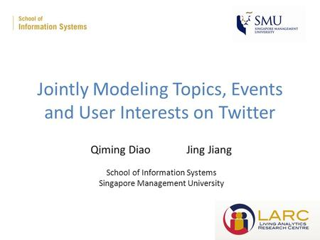 Jointly Modeling Topics, Events and User Interests on Twitter Qiming DiaoJing Jiang School of Information Systems Singapore Management University.