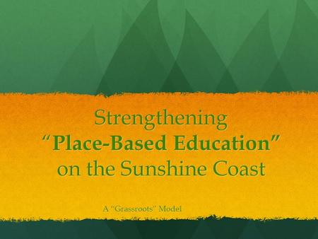 "Strengthening "" Place-Based Education"" on the Sunshine Coast A ""Grassroots"" Model."