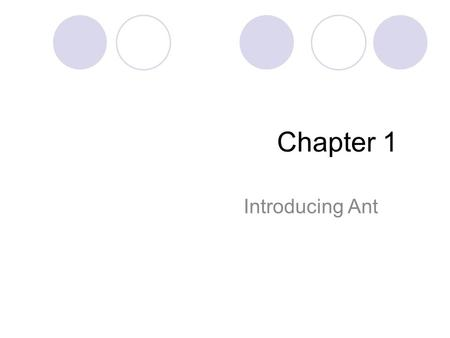 Chapter 1 Introducing Ant. What is ant? Ant is a build tool  Automate the tasks of compiling code, running test, and packaging the results for redistribution.
