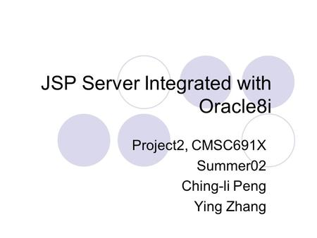 JSP Server Integrated with Oracle8i Project2, CMSC691X Summer02 Ching-li Peng Ying Zhang.