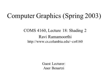Computer Graphics (Spring 2003) COMS 4160, Lecture 18: Shading 2 Ravi Ramamoorthi  Guest Lecturer: Aner Benartzi.