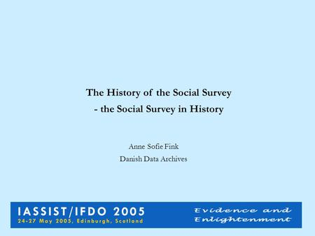 The History of the Social Survey - the Social Survey in History Anne Sofie Fink Danish Data Archives.