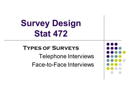 Survey Design Stat 472 Types of Surveys Telephone Interviews Face-to-Face Interviews.