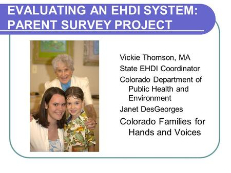 EVALUATING AN EHDI SYSTEM: PARENT SURVEY PROJECT Vickie Thomson, MA State EHDI Coordinator Colorado Department of Public Health and Environment Janet DesGeorges.
