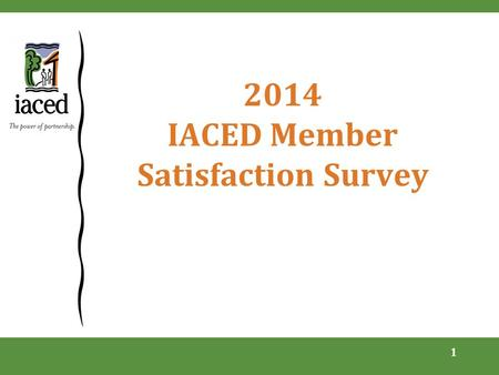 2014 IACED Member Satisfaction Survey 1. Scope and methodology  Emailed in early April to select list of stakeholders and members  Last survey conducted.