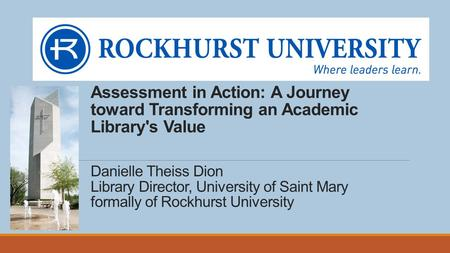 Assessment in Action: A Journey toward Transforming an Academic Library's Value Danielle Theiss Dion Library Director, University of Saint Mary formally.