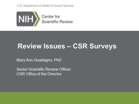 Mary Ann Guadagno, PhD Senior Scientific Review Officer CSR Office of the Director Review Issues – CSR Surveys.