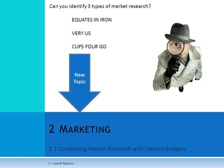2.1 Conducting Market Research with Limited Budgets 2 M ARKETING 2.1 M ARKET R ESEARCH Can you identify 3 types of market research? EQUATES IN IRON VERY.