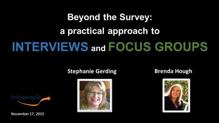 Stephanie Gerding Brenda Hough Beyond the Survey: a practical approach to INTERVIEWS and FOCUS GROUPS November 17, 2015.
