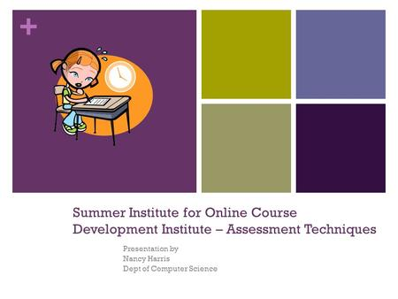 + Summer Institute for Online Course Development Institute – Assessment Techniques Presentation by Nancy Harris Dept of Computer Science.
