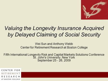 Valuing the Longevity Insurance Acquired by Delayed Claiming of Social Security Wei Sun and Anthony Webb Center for Retirement Research at Boston College.