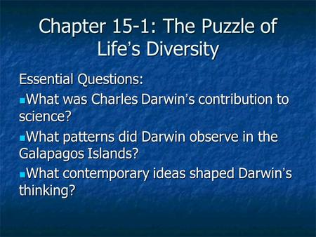 Chapter 15-1: The Puzzle of Life's Diversity Essential Questions: What was Charles Darwin's contribution to science? What was Charles Darwin's contribution.