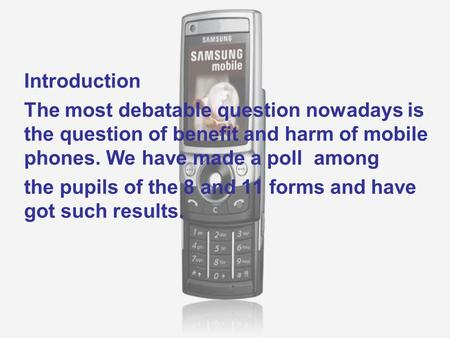 Introduction The most debatable question nowadays is the question of benefit and harm of mobile phones. We have made a poll among the pupils of the 8 and.