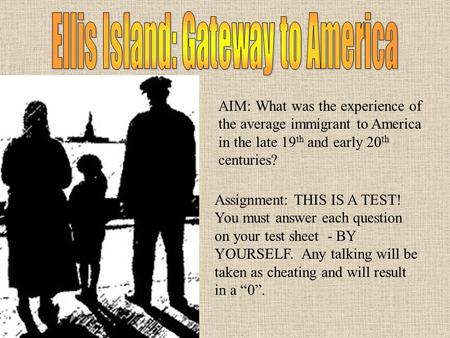 AIM: What was the experience of the average immigrant to America in the late 19 th and early 20 th centuries? Assignment: THIS IS A TEST! You must answer.