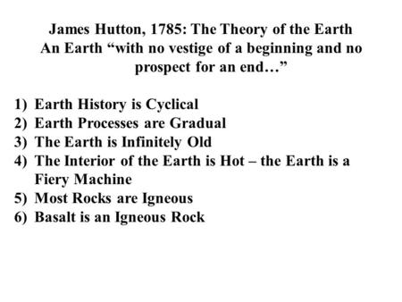 "James Hutton, 1785: The Theory of the Earth An Earth ""with no vestige of a beginning and no prospect for an end…"" 1)Earth History is Cyclical 2)Earth Processes."