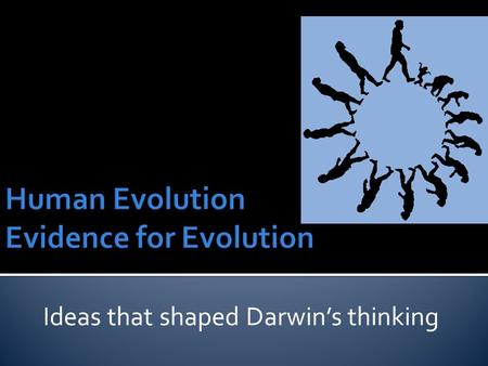 Ideas that shaped Darwin's thinking.  Prior to Darwin's Theory of Evolution there were 4 scientists that had their own ideas and theory's  1. Hutton.
