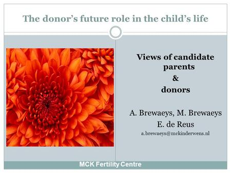 The donor's future role in the child's life MCK Fertility Centre Views of candidate parents & donors A. Brewaeys, M. Brewaeys E. de Reus