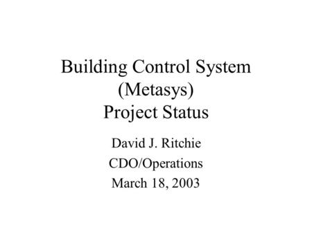 Building Control System (Metasys) Project Status David J. Ritchie CDO/Operations March 18, 2003.
