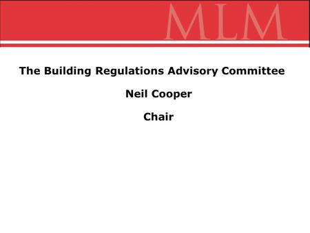 The Building Regulations Advisory Committee Neil Cooper Chair.