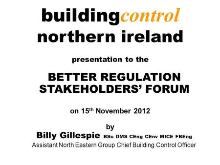 Building control northern ireland presentation to the BETTER REGULATION STAKEHOLDERS' FORUM on 15 th November 2012 by Billy Gillespie BSc DMS CEng CEnv.