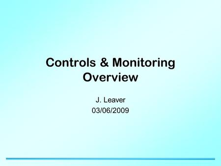 Controls & Monitoring Overview J. Leaver 03/06/2009.