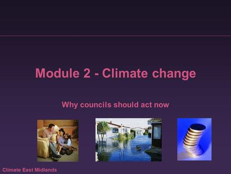 Climate East Midlands Module 2 - Climate change Why councils should act now.