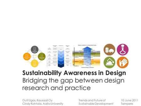 Sustainability Awareness in Design Bridging the gap between design research and practice Outi Ugas, Kausaali OyTrends and Future of 10 June 2011 Cindy.