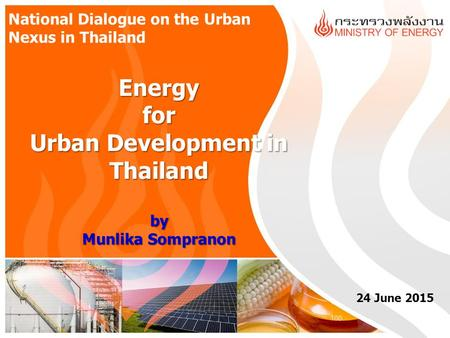 Energy for Urban Development in Thailand by Munlika Sompranon 24 June 2015 National Dialogue on the Urban Nexus in Thailand.