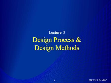 SMJ 3513 © Dr. MKAJ 1 Lecture 3 Design Process & Design Methods.