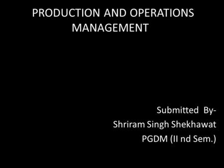 PRODUCTION AND OPERATIONS MANAGEMENT Submitted By- Shriram Singh Shekhawat PGDM (II nd Sem.)
