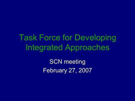 Task Force for Developing Integrated Approaches SCN meeting February 27, 2007.