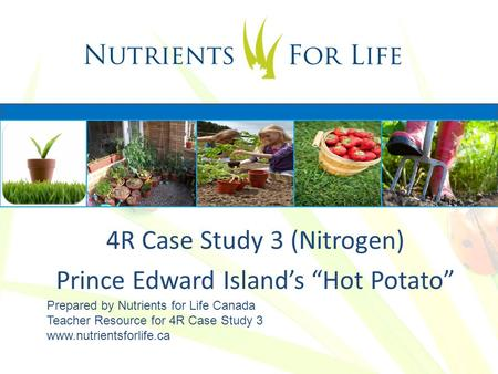 "4R Case Study 3 (Nitrogen) Prince Edward Island's ""Hot Potato"" Prepared by Nutrients for Life Canada Teacher Resource for 4R Case Study 3 www.nutrientsforlife.ca."