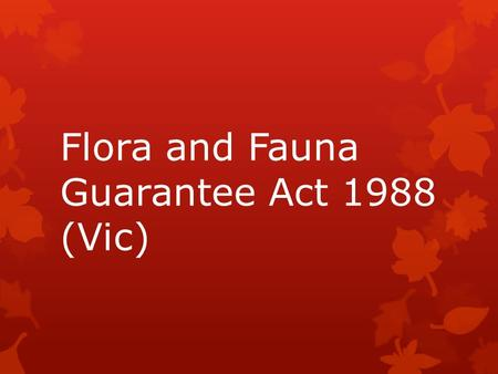 Flora and Fauna Guarantee Act 1988 (Vic).  This key piece of legislation provides for state-wide programs preventing further loss of habitat, maintenance.