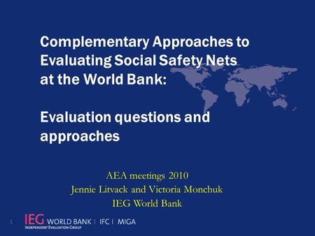 Complementary Approaches to Evaluating Social Safety Nets at the World Bank: Evaluation questions and approaches AEA meetings 2010 Jennie Litvack and Victoria.