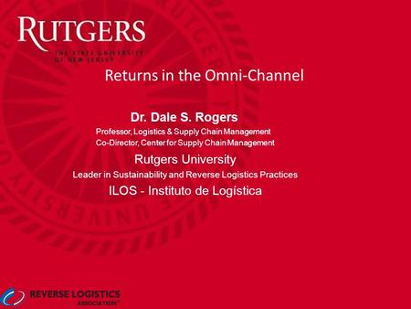 Returns in the Omni-Channel Dr. Dale S. Rogers Professor, Logistics & Supply Chain Management Co-Director, Center for Supply Chain Management Rutgers University.