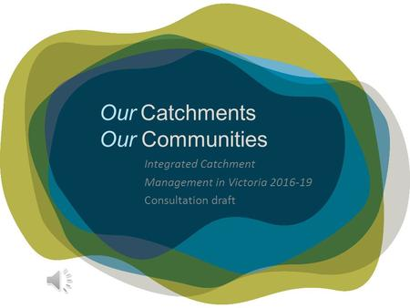 Our Catchments Our Communities Integrated Catchment Management in Victoria 2016-19 Consultation draft.