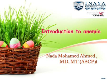 Nada Mohamed Ahmed, MD, MT (ASCP)i Introduction to anemia.