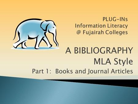 A BIBLIOGRAPHY MLA Style Part 1: Books and Journal Articles.