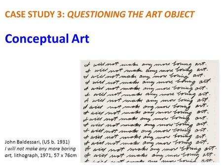 Conceptual Art CASE STUDY 3: QUESTIONING THE ART OBJECT John Baldessari, (US b. 1931) I will not make any more boring art, lithograph, 1971, 57 x 76cm.