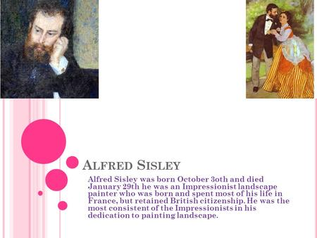 A LFRED S ISLEY Alfred Sisley was born October 3oth and died January 29th he was an Impressionist landscape painter who was born and spent most of his.