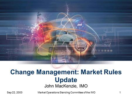Sep 22, 2003Market Operations Standing Committee of the IMO1 Change Management: Market Rules Update John MacKenzie, IMO.