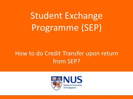 NUS Presentation Title 2001 Student Exchange Programme (SEP) How to do Credit Transfer upon return from SEP?