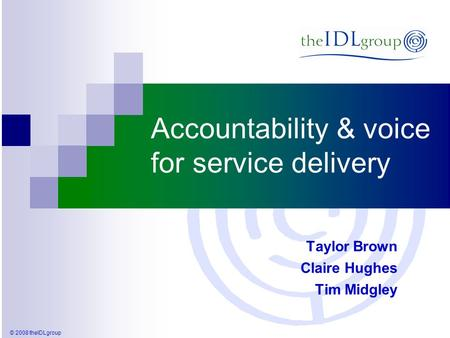 © 2008 theIDLgroup Accountability & voice for service delivery Taylor Brown Claire Hughes Tim Midgley.